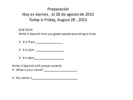 Preparación Hoy es viernes, el 28 de agosto de 2015 Today is Friday, August 28, 2015 DUE NOW: Write in Spanish how you greet people according to time: