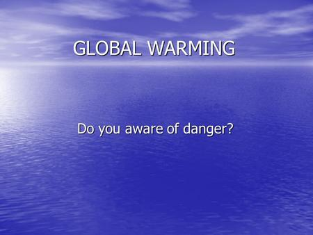 GLOBAL WARMING Do you aware of danger?. What is global warming? is an increase in the earth's temperature due to fossil fuels, industry, and agricultural.