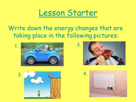Lesson Starter Write down the energy changes that are taking place in the following pictures: 1. 2. 3. 4.