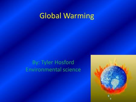 Global Warming By: Tyler Hosford Environmental science.