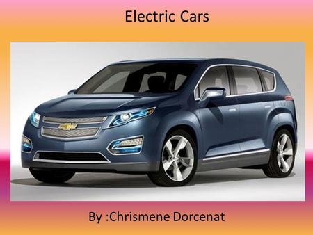 Electric Cars By :Chrismene Dorcenat. Electric Cars ELECTRIC CARS ARE POWERED BY AN ELECTRIC MOTOR INSTEAD OF A GASOLINE ENGINE. THE ELECTRIC MOTOR GETS.