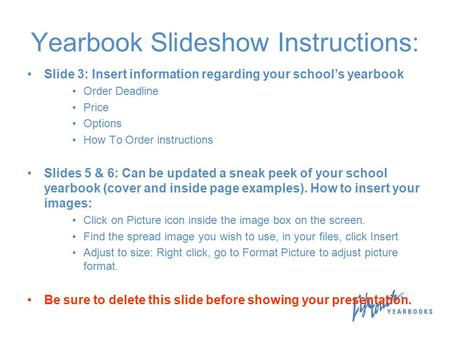 Yearbook Slideshow Instructions: Slide 3: Insert information regarding your school's yearbook Order Deadline Price Options How To Order instructions Slides.