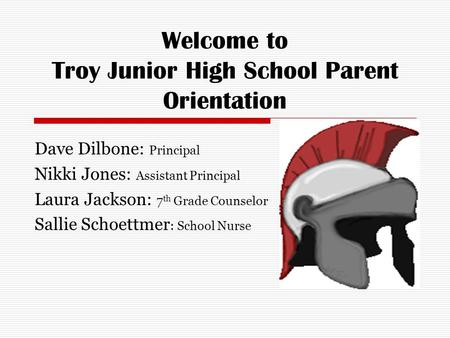 Welcome to Troy Junior High School Parent Orientation Dave Dilbone: Principal Nikki Jones: Assistant Principal Laura Jackson: 7 th Grade Counselor Sallie.