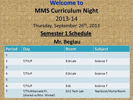 Welcome to Welcome to MMS Curriculum Night 2013-14 Thursday, September 26 th, 2013 Semester 1 Schedule Mr. Beglau PeriodDayRoomSubject 1 2T/Th/FE16 LabScience.