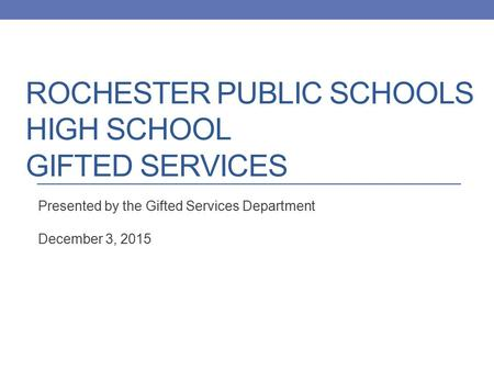 ROCHESTER PUBLIC SCHOOLS HIGH SCHOOL GIFTED SERVICES Presented by the Gifted Services Department December 3, 2015.
