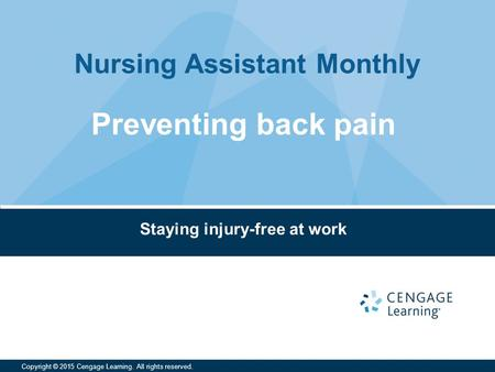 Nursing Assistant Monthly Copyright © 2015 Cengage Learning. All rights reserved. Staying injury-free at work Preventing back pain.