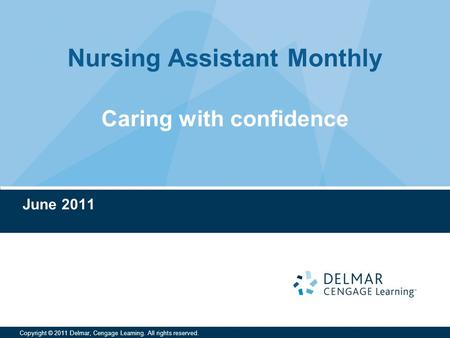 Nursing Assistant Monthly Copyright © 2011 Delmar, Cengage Learning. All rights reserved. Caring with confidence June 2011.