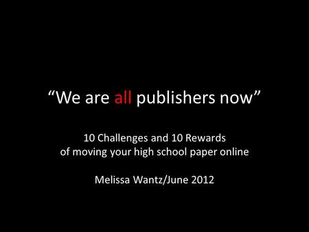"""We are all publishers now"" 10 Challenges and 10 Rewards of moving your high school paper online Melissa Wantz/June 2012."