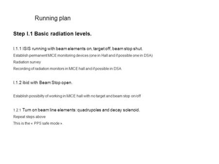 Running plan Step I.1 Basic radiation levels. I.1.1 ISIS running with beam elements on, target off, beam stop shut. Establish permanent MICE monitoring.