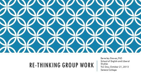 RE-THINKING GROUP WORK Beverley Brewer, PhD School of English and Liberal Studies TLC Day, October 21, 2013 Seneca College.