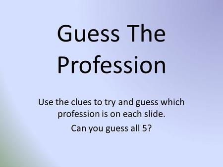 Guess The Profession Use the clues to try and guess which profession is on each slide. Can you guess all 5?
