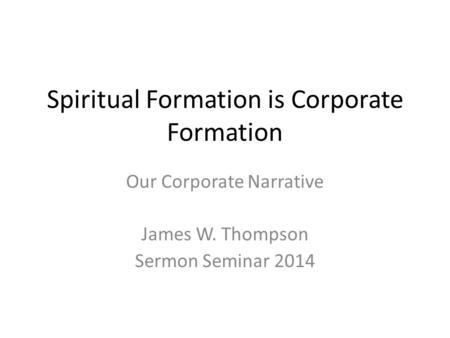Spiritual Formation is Corporate Formation Our Corporate Narrative James W. Thompson Sermon Seminar 2014.