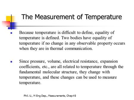 Phil. U., M Eng Dep., Measurements, Chap#8 Because temperature is difficult to define, equality of temperature is defined. Two bodies have equality of.
