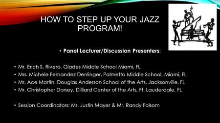 HOW TO STEP UP YOUR JAZZ PROGRAM! Panel Lecturer/Discussion Presenters: Mr. Erich S. Rivero, Glades Middle School Miami, FL Mrs. Michele Fernandez Denlinger.