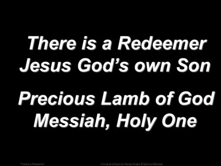 Words and Music by Melody Greed; © Sparrow RecordsThere Is A Redeemer There is a Redeemer Jesus God's own Son There is a Redeemer Jesus God's own Son Precious.