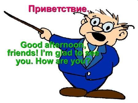 Приветствие. Good afternoon, friends! I'm glad to see you. How are you?