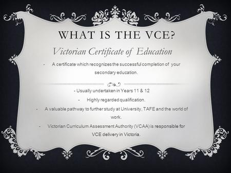 WHAT IS THE VCE? Victorian Certificate of Education -A certificate which recognizes the successful completion of your secondary education. - Usually undertaken.
