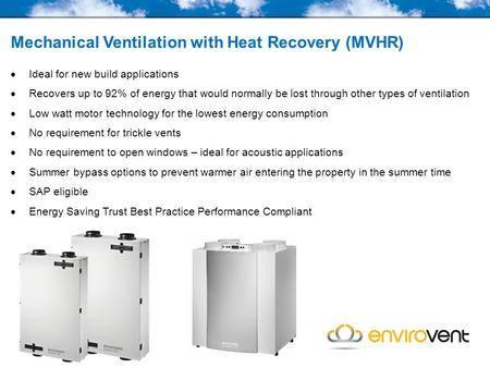 Mechanical Ventilation with Heat Recovery (MVHR)  Ideal for new build applications  Recovers up to 92% of energy that would normally be lost through.