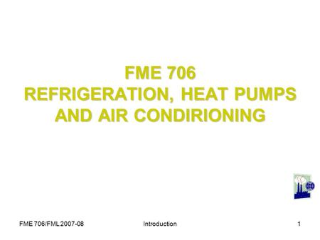 FME 706/FML 2007-08Introduction1 FME 706 REFRIGERATION, HEAT PUMPS AND AIR CONDIRIONING.