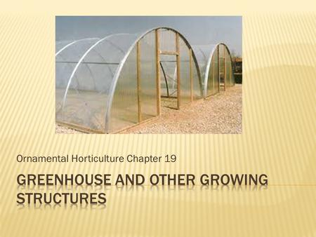 Ornamental Horticulture Chapter 19.  Why do we need growing structures?  Provides controlled growing environment  Growth when outdoor environment is.