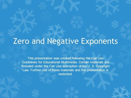 Zero and Negative Exponents This presentation was created following the Fair Use Guidelines for Educational Multimedia. Certain materials are included.
