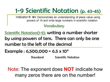 1-9 Scientific Notation (p. 43-45) Indicator  N1: Demonstrate an understanding of place value using powers of 10 and write large numbers in scientific.