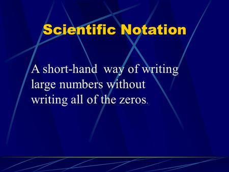 Scientific Notation A short-hand way of writing large numbers without writing all of the zeros.
