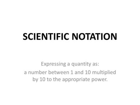 SCIENTIFIC NOTATION Expressing a quantity as: a number between 1 and 10 multiplied by 10 to the appropriate power.