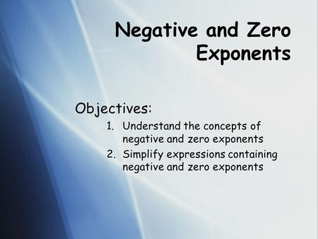 Negative and Zero Exponents Objectives: 1.Understand the concepts of negative and zero exponents 2.Simplify expressions containing negative and zero exponents.