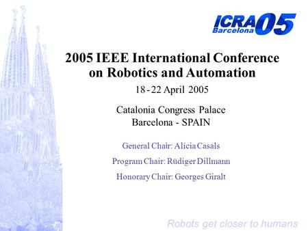 Robots get closer to humans 2005 IEEE International Conference on Robotics and Automation 18 - 22 April 2005 Catalonia Congress Palace Barcelona - SPAIN.
