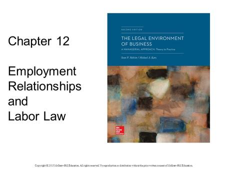 Chapter 12 Employment Relationships and Labor Law Copyright © 2015 McGraw-Hill Education. All rights reserved. No reproduction or distribution without.