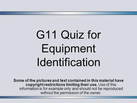 G11 Quiz for Equipment Identification Some of the pictures and text contained in this material have copyright restrictions limiting their use. Use of this.