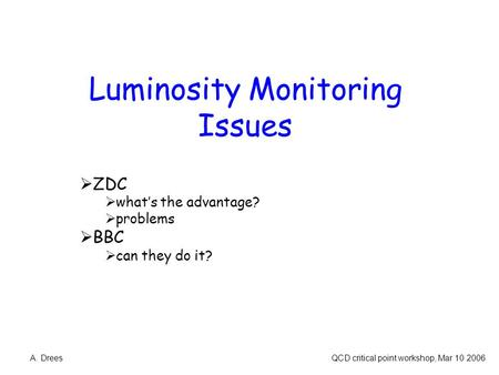 Luminosity Monitoring Issues  ZDC  what's the advantage?  problems  BBC  can they do it? A. Drees QCD critical point workshop, Mar 10 2006.