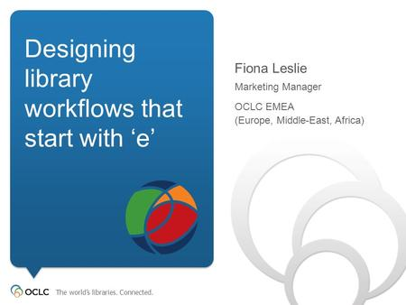 The world's libraries. Connected. <strong>Designing</strong> library workflows that start with 'e' Fiona Leslie Marketing Manager OCLC EMEA (Europe,
