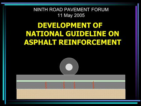 NINTH ROAD PAVEMENT FORUM 11 May 2005 DEVELOPMENT OF NATIONAL GUIDELINE ON ASPHALT REINFORCEMENT.