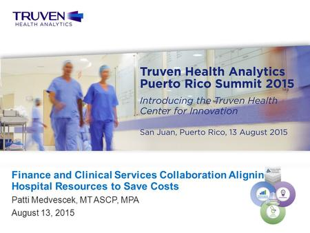 Confidential — For Internal Use Only 1 Truven Health Analytics Puerto Rico Summit 2015 Patti Medvescek, MT ASCP, MPA August 13, 2015 Finance and Clinical.