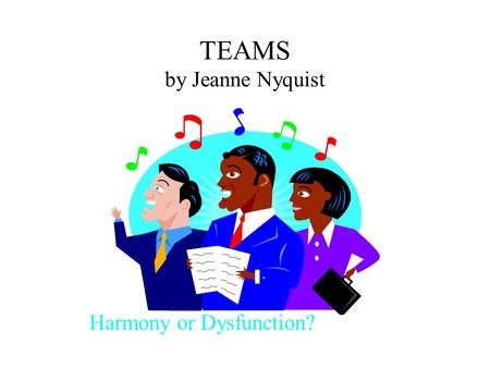TEAMS by Jeanne Nyquist Harmony or Dysfunction?. Teams Definition When to Use Team Composition Team Functions Stages of Team Development Team Charter.