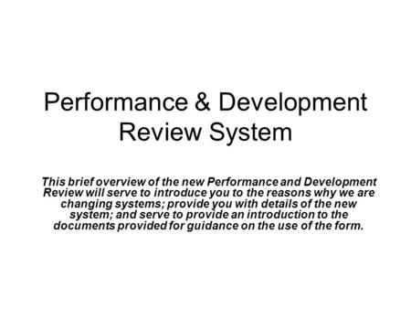 Performance & Development Review System This brief overview of the new Performance and Development Review will serve to introduce you to the reasons why.