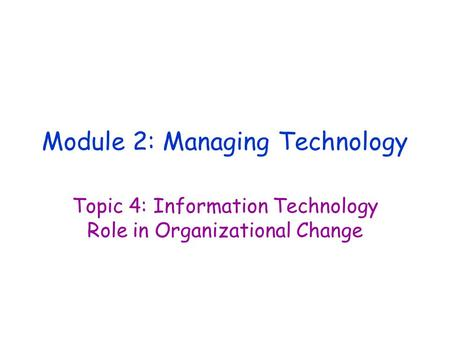 Module 2: Managing Technology Topic 4: Information Technology Role in Organizational Change.
