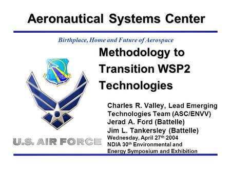 Aeronautical Systems Center Birthplace, Home and Future of Aerospace Methodology to Transition WSP2 Technologies Charles R. Valley, Lead Emerging Technologies.