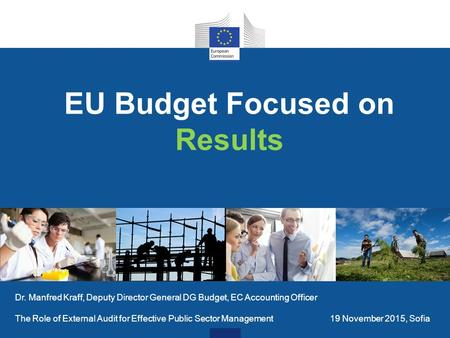 EU Budget Focused on Results Dr. Manfred Kraff, Deputy Director General DG Budget, EC Accounting Officer The Role of External Audit for Effective Public.