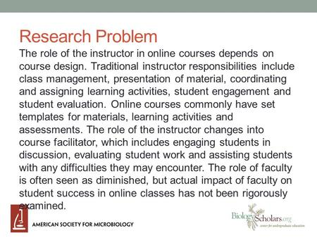 Research Problem The role of the instructor in online courses depends on course design. Traditional instructor responsibilities include class management,
