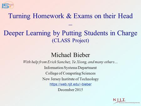 Turning Homework & Exams on their Head – Deeper Learning by Putting Students in Charge (CLASS Project) Michael Bieber With help from Erick Sanchez, Ye.
