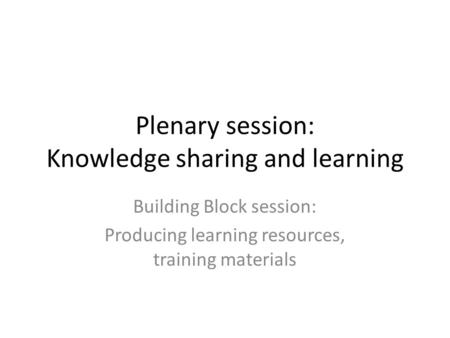 Plenary session: Knowledge sharing and learning Building Block session: Producing learning resources, training materials.