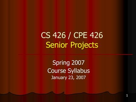 1 CS 426 / CPE 426 Senior Projects Spring 2007 Course Syllabus January 23, 2007.