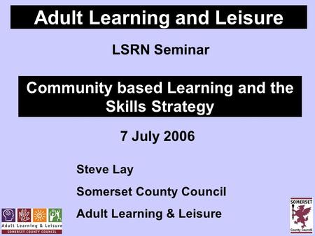 Adult Learning and Leisure LSRN Seminar Community based Learning and the Skills Strategy 7 July 2006 Steve Lay Somerset County Council Adult Learning &