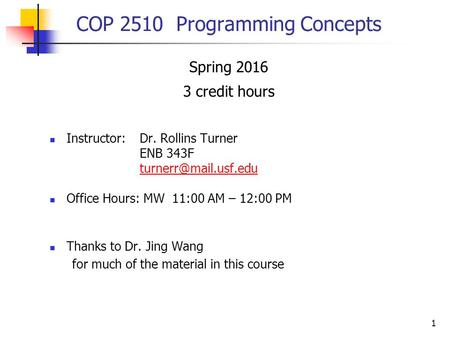 1 COP 2510 Programming Concepts Spring 2016 3 credit hours Instructor:Dr. Rollins Turner ENB 343F Office Hours: MW 11:00 AM – 12:00.