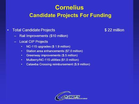 Cornelius Candidate Projects For Funding Total Candidate Projects$ 22 million –Rail Improvements ($10 million) –Local CIP Projects NC-115 upgrades ($ 1.9.