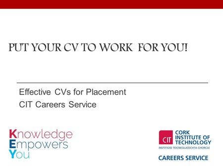PUT YOUR CV TO WORK FOR YOU! Effective CVs for Placement CIT Careers Service.