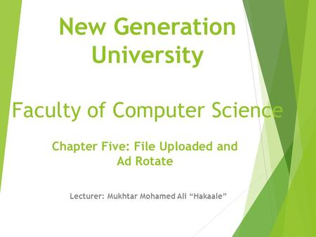 "New Generation University Faculty of Computer Science Chapter Five: File Uploaded and Ad Rotate Lecturer: Mukhtar Mohamed Ali ""Hakaale"""